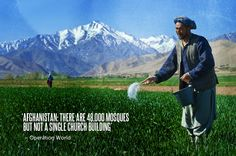 There are 48,000 mosques in Afghanistan and not a single church building. Operation World