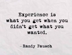 """Experience is what you get when you didn't get what you wanted."" Randy Pausch, The Last Lecture (2007) 