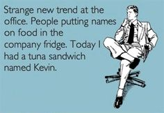 Strange new trend at the office. People putting names on food in the company fridge. Today I had a tuna sandwich named Kevin