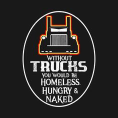 Shop Trucker without trucks hungry homeless and naked without trucks everything stops t-shirts designed by Antzyzzz as well as other without trucks everything stops merchandise at TeePublic. Driving Memes, Driving Quotes, Truck Driver Wife, Truck Drivers, Growing Old Together Quotes, Trucker Quotes, Truck Art, Big Rig Trucks, Badass Quotes