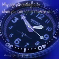 Why age chronologically when you can age in reverse order? - khang kijarro nguyen #quote #aging #reverse #kijarro #kijarro_quotes