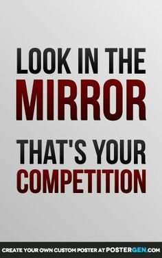 Look in the mirror for competition | Look In The Mirror - That's Your Competition | Life.....