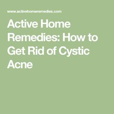Active Home Remedies: How to Get Rid of Cystic Acne