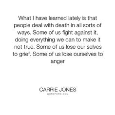 "Carrie Jones - ""What I have learned lately is that people deal with death in all sorts of ways. Some..."". death, grief, anger, fight, lost, gone, love, coping-with-death"