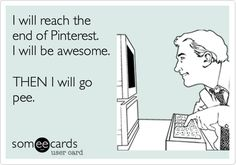 I WILL reach the end of Pinterest. I will be awesome. THEN I will go pee.