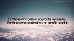 For those who believe, no proof is necessary. For those who don't believe, no proof is possible - Stuart Chase