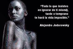 ... Todo lo que insistes en ignorar de ti mismo, tarde o temprano te hará la vida imposible. Alejandro Jodorowsky.