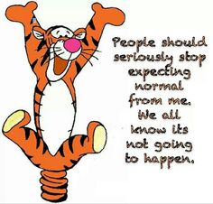 Tigger ~ People should seriously stop expecting normal from me. We all know it's not going to happen :)