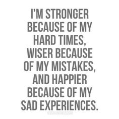 One day I will overcome all of this adversity and be happy and stronger.