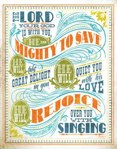 The Lord your God is with you, he is mighty to save. He will take great delight in you, he will quiet you with his love, he will rejoice over you with singing. Zephaniah 3:17