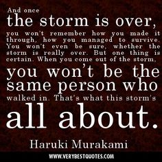 And once the storm is over you won't remember how you made it through, how you managed to survive. You won't even be sure, in fact, whether the storm is really over. But one thing is certain. When you come out of the storm you won't be the same person who walked in. That's what this storm's all about. - Google Search