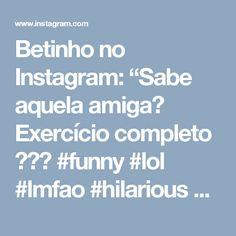 """Betinho no Instagram: """"Sabe aquela amiga?  Exercício completo 💪😎🏁 #funny #lol #lmfao #hilarious #laugh #laughing #tweegram #fun #friends #photooftheday #friend…"""""""