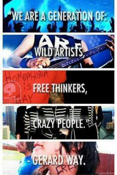 """We are a generation of wild artists, free thinkers, crazy people."" - Gerard Way."