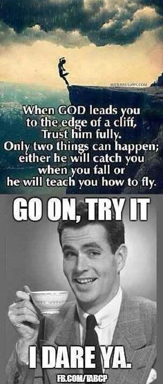 Atheism, Religion, God is Imaginary, Humor. When god leads you to the edge of a cliff, trust him fully. Only two things can happen; either he will catch you when you fall or he will teach you how to fly. Go on, try it. I dare ya.
