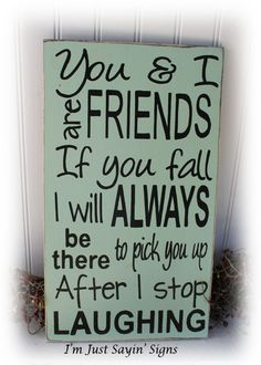 You And I Are Friends, If You Fall I Will Always Be There To Pick You Up After I stop Laughing Wood Sign via Etsy