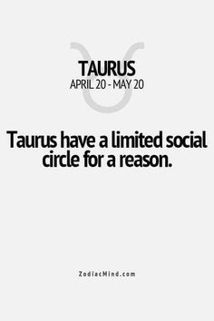Taurus have a limited social circle for a reason.