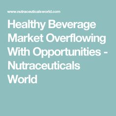 Healthy Beverage Market Overflowing With Opportunities - Nutraceuticals World