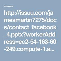 http://issuu.com/jamesmartin7275/docs/contact_facebook_4.pptx?workerAddress=ec2-54-163-60-249.compute-1.amazonaws.com