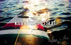 I want to learn how to surf either in Hawaii or Australia .. Would be a great adventure ..