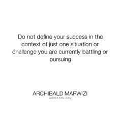 "Archibald Marwizi - ""Do not define your success in the context of just one situation or challenge you..."". life, inspirational, inspirational-quotes, growth, leadership, purpose, success-quotes, excellence, effectiveness, attitude-quotes, legacy-quotes"