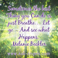 Sometimes the best Thing you Can do is just breathe... Let go... and see what Happens. -Melanie Beckler  #askangels #letgo #breathe #inspirational