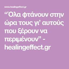 """""""Όλα φτάνουν στην ώρα τους γι' αυτούς που ξέρουν να περιμένουν"""" - healingeffect.gr"""