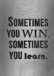 .Sometimes you win,