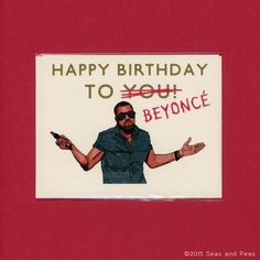 Happy Birthday to you, I mean Beyoncé. ---Kanye West