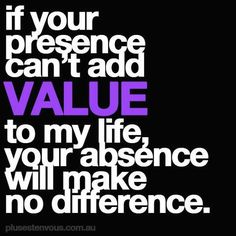 If your presence can't add value to my life, your absence will make no difference. - Love this!!!