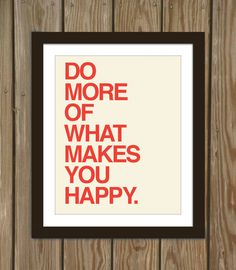 Yes.     Happy quote poster print: Do more of what makes you happy.. $15.00, via Etsy.