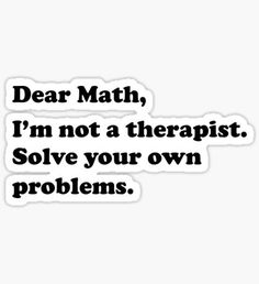 Dear Math, I'm not a therapist. Solve your own problems Sticker Crazy Funny Memes, Really Funny Memes, Stupid Memes, Funny Relatable Memes, Haha Funny, Funny Texts, Cool Stickers, Funny Stickers, Bubble Stickers