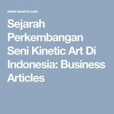 Sejarah Perkembangan Seni Kinetic Art Di Indonesia: Business Articles