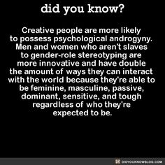 Creative people are more likely  to possess psychological androgyny.  Men and women who aren't slaves  to gender-role stereotyping are  more innovative and have double  the amount of ways they can interact  with the world because they're able to  be feminine, masculine, passive,  dominant, sensitive, and tough  regardless of who they're  expected to be.  Source