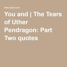 You and   The Tears of Uther Pendragon: Part Two quotes