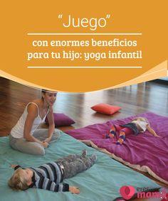 """""""Juego"""" con enormes beneficios para tu hijo: yoga infantil   el yoga infantil existe y aunque no lo parezca, puede llegar a ser disfrutado en todos los sentidos"""
