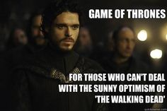 Game of Thrones is the television show for those of us who can't deal with the sunny optimism of The Walking Dead.