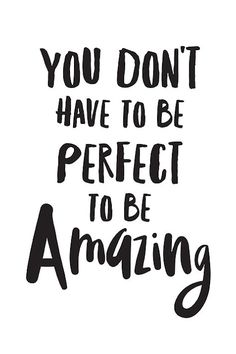 You don't have to be perfect to be amazing.