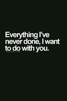 Everything I've never done, I want to do with you. ¥