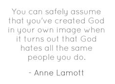 """""""You can safely assume that you've created God in your own image when it turns out that God hates all the same people you do."""" -Anne Lamott"""