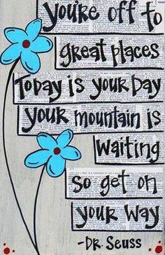 Your off to great places, today is your day, your mountain is waiting, so get on your way. - Dr. Seuss