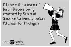 Free and Funny Sports Ecard: I'd cheer for a team of Justin Biebers being coached by Satan at Snookie University before I'd cheer for Michigan. Create and send your own custom Sports ecard. Ohio State Football, Ohio State Vs Michigan, My Ohio, Buckeyes Football, Ohio State University, Ohio State Buckeyes, Michigan Wolverines, Sport Football, Football Season