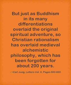 But just as Buddhism in its many differentiations overlaid the original spiritual adventure, so Christian rationalism has overlaid medieval alchemistic philosophy, which has been forgotten for about 200 years. ~Carl Jung, Letters Vol. II, Pages 600-603