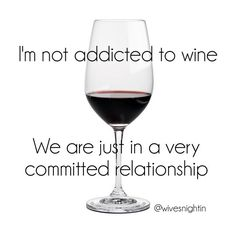 I'm not addicted to wine, we are just in a very committed relationship  wine humor, funny quote