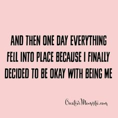 And then one day everything fell into place because I finally decided to be okay with being me - April Williams Creative Momista  Self love quotes