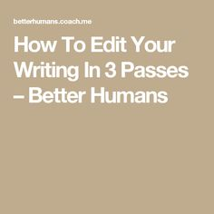 How To Edit Your Writing In 3 Passes – Better Humans