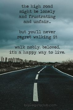the high road might be lonely and frustrating and unfair... but you'll never regret walking it. walk nobly, beloved, it's a happy way to live.