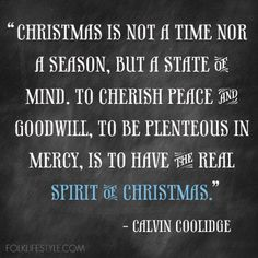Christmas is not a time nor a season, but a state of mind. To cherish peace and goodwill, to be plenteous in mercy, is to have the real spirit of Christmas. -Calvin Coolidge