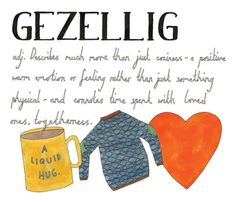 Gezellig (Dutch): Describes much more than just coziness - a positive, warm emotion or feeling rather than just something physical - and connotes time spent with loved one. Togetherness.   |  Lost in Translation: An Illustrated Compendium of Untranslatable Words from Around the World by Ella Frances Sanders