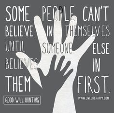 Some people can't believe in themselves until someone else believes in them first. -Good Will Hunting