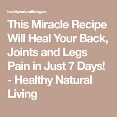 This Miracle Recipe Will Heal Your Back, Joints and Legs Pain in Just 7 Days! - Healthy Natural Living
